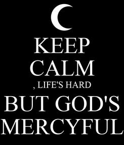 Poster: KEEP CALM , LIFE'S HARD BUT GOD'S MERCYFUL