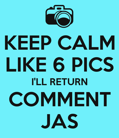 Poster: KEEP CALM LIKE 6 PICS I'LL RETURN COMMENT JAS