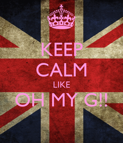 Poster: KEEP CALM LIKE OH MY G!!