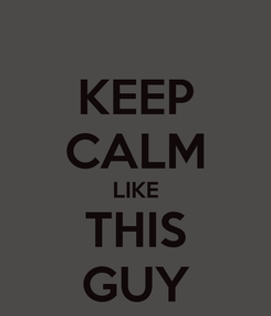 Poster: KEEP CALM LIKE THIS GUY