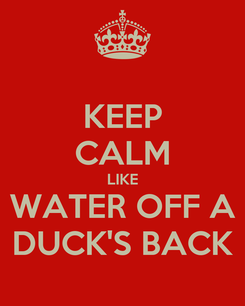Poster: KEEP CALM LIKE WATER OFF A DUCK'S BACK
