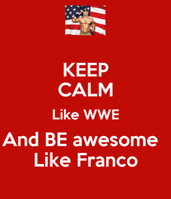 Poster: KEEP CALM Like WWE And BE awesome   Like Franco