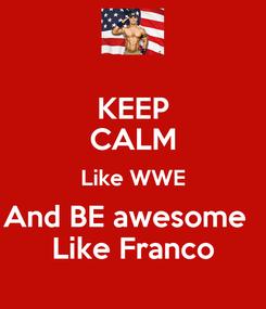 Poster: KEEP CALM Like WWE And BE awesome   Like Franco
