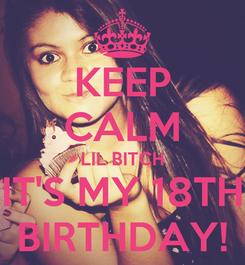Poster: KEEP CALM LIL BITCH IT'S MY 18TH BIRTHDAY!