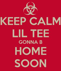 Poster: KEEP CALM LIL TEE GONNA B HOME SOON