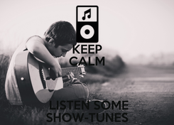 Poster: KEEP CALM   LISTEN SOME SHOW-TUNES
