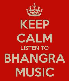 Poster: KEEP CALM LISTEN TO BHANGRA MUSIC