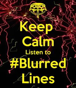 Poster: Keep  Calm Listen to #Blurred Lines