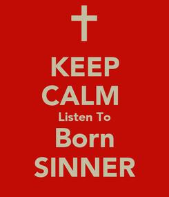 Poster: KEEP CALM  Listen To Born SINNER