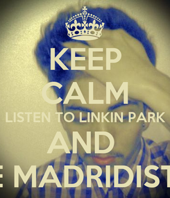 Poster: KEEP CALM LISTEN TO LINKIN PARK AND  BE MADRIDISTA