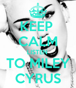 Poster: KEEP  CALM LISTEN  TO MILEY CYRUS