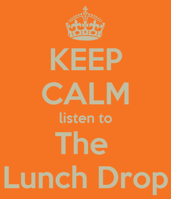 Poster: KEEP CALM listen to The  Lunch Drop