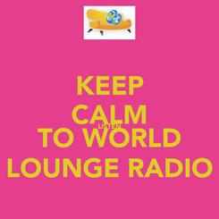Poster: KEEP CALM LISTEN TO WORLD LOUNGE RADIO