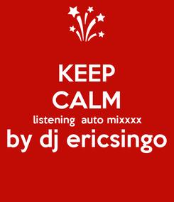 Poster: KEEP CALM listening  auto mixxxx by dj ericsingo