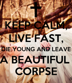 Poster: KEEP CALM, LIVE FAST, DIE YOUNG AND LEAVE A BEAUTIFUL  CORPSE