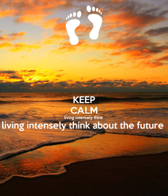 Poster: KEEP CALM living intensely think  living intensely think about the future