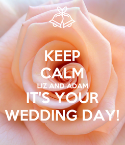 Poster: KEEP CALM LIZ AND ADAM IT'S YOUR WEDDING DAY!