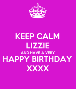 Poster: KEEP CALM LIZZIE AND HAVE A VERY HAPPY BIRTHDAY XXXX