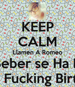 Poster: KEEP CALM Llamen A Romeo & A Beber se Ha Dicho Is My Fucking Birthday