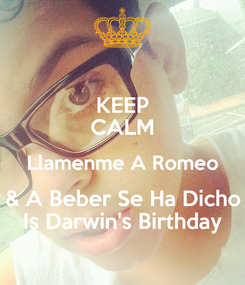 Poster: KEEP CALM Llamenme A Romeo & A Beber Se Ha Dicho Is Darwin's Birthday