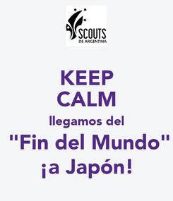 "Poster: KEEP CALM llegamos del  ""Fin del Mundo"" ¡a Japón!"