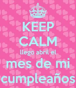 Poster: KEEP CALM llego abril el mes de mi cumpleaños