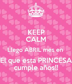 Poster: KEEP CALM Llego ABRIL mes en  El que esta PRINCESA cumple años!!