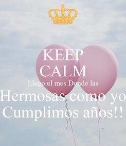 Poster: KEEP CALM Llego el mes Donde las Hermosas como yo Cumplimos años!!