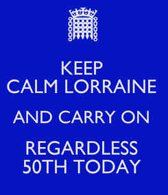 Poster: KEEP  CALM LORRAINE  AND CARRY ON  REGARDLESS  50TH TODAY