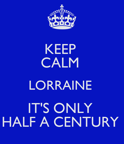 Poster: KEEP  CALM  LORRAINE  IT'S ONLY  HALF A CENTURY