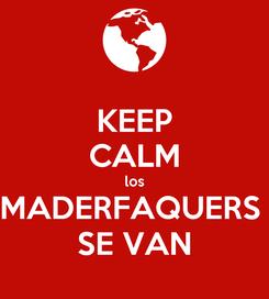 Poster: KEEP CALM los MADERFAQUERS  SE VAN