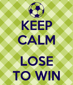 Poster: KEEP CALM   LOSE TO WIN