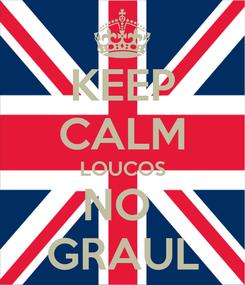 Poster: KEEP CALM LOUCOS NO  GRAUL