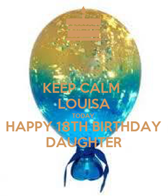 Poster: KEEP CALM  LOUISA TODAY HAPPY 18TH BIRTHDAY DAUGHTER