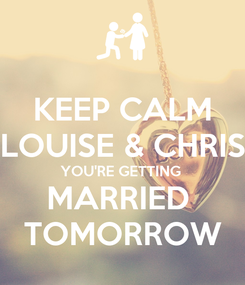 Poster: KEEP CALM LOUISE & CHRIS YOU'RE GETTING  MARRIED  TOMORROW