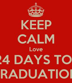 Poster: KEEP CALM Love 24 DAYS TO.. GRADUATION!