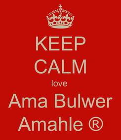 Poster: KEEP CALM love  Ama Bulwer Amahle ®