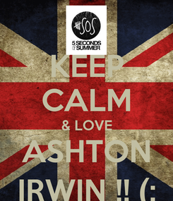 Poster: KEEP CALM & LOVE ASHTON IRWIN !! (: