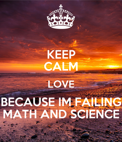 Poster: KEEP CALM LOVE BECAUSE IM FAILING MATH AND SCIENCE