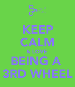 Poster: KEEP CALM & LOVE  BEING A  3RD WHEEL