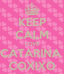 Poster: KEEP CALM LOVE CATARINA  COXIXO