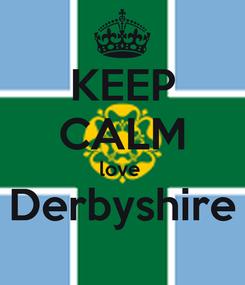 Poster: KEEP CALM love  Derbyshire