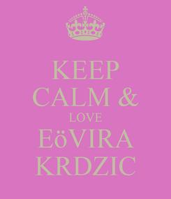 Poster: KEEP CALM & LOVE EöVIRA KRDZIC