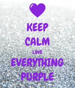 Poster: KEEP CALM LOVE EVERYTHING PURPLE
