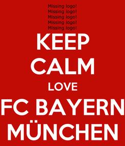 Poster: KEEP CALM LOVE FC BAYERN MÜNCHEN