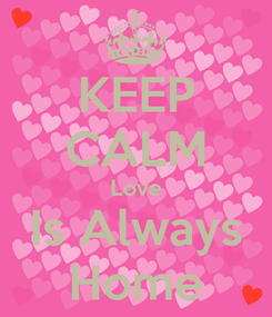 Poster: KEEP CALM Love Is Always Home