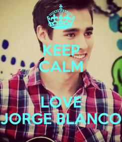 Poster: KEEP CALM  LOVE JORGE BLANCO