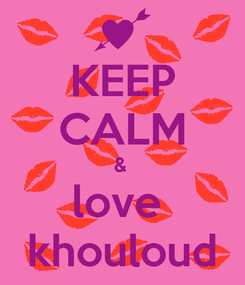 Poster: KEEP CALM &  love  khouloud