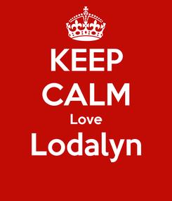 Poster: KEEP CALM Love Lodalyn
