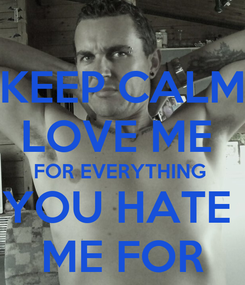 Poster: KEEP CALM LOVE ME  FOR EVERYTHING  YOU HATE  ME FOR